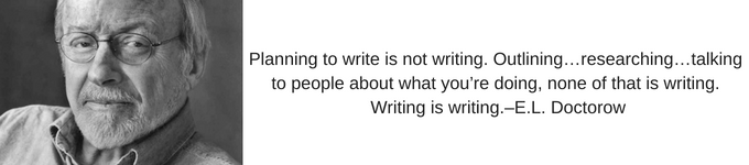 "Planning to write is not writing. Outlining…researching…talking to people about what you're doing, none of that is writing. Writing is writing.""–E.L. Doctorow"